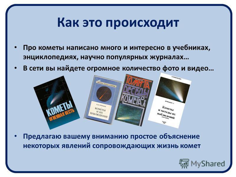 Как это происходит Про кометы написано много и интересно в учебниках, энциклопедиях, научно популярных журналах… В сети вы найдете огромное количество фото и видео… Предлагаю вашему вниманию простое объяснение некоторых явлений сопровождающих жизнь к