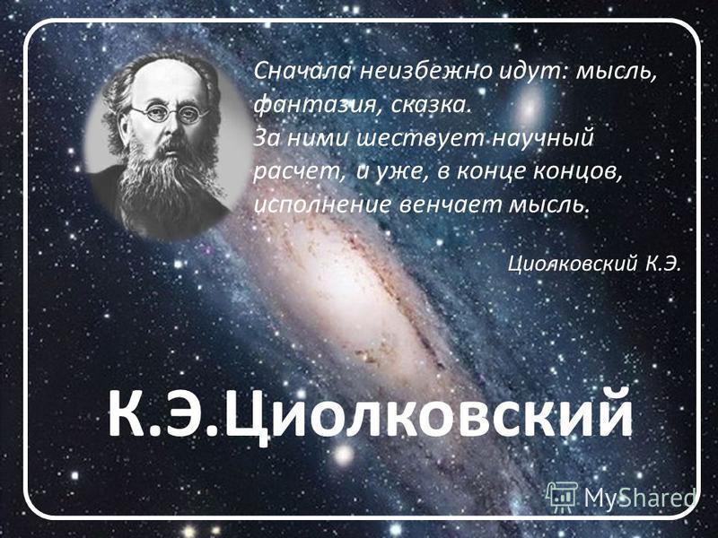 К.Э.Циолковский Сначала неизбежно идут: мысль, фантазия, сказка. За ними шествует научный расчет, и уже, в конце концов, исполнение венчает мысль. Циолковский К.Э.