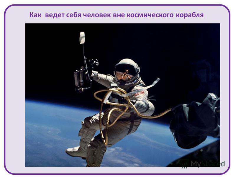 Как ведет себя человек вне космического корабля А.А.Леонов