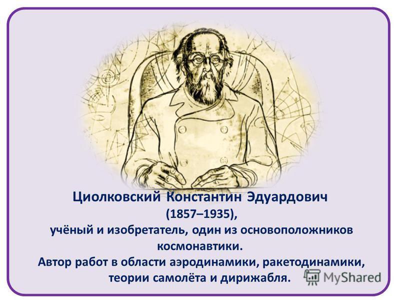 Циолковский Константин Эдуардович (1857–1935), учёный и изобретатель, один из основоположников космонавтики. Автор работ в области аэродинамики, ракета динамики, теории самолёта и дирижабля.