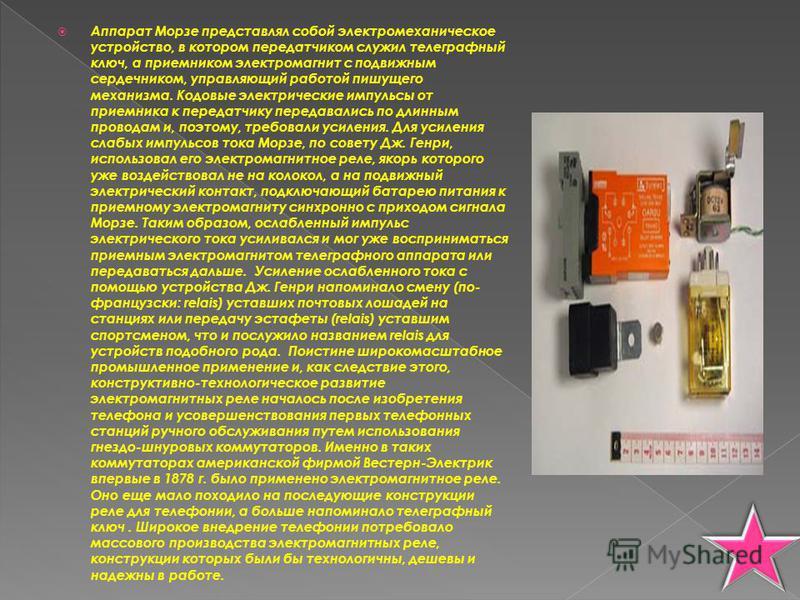 Аппарат Морзе представлял собой электромеханическое устройство, в котором передатчиком служил телеграфный ключ, а приемником электромагнит с подвижным сердечником, управляющий работой пишущего механизма. Кодовые электрические импульсы от приемника к