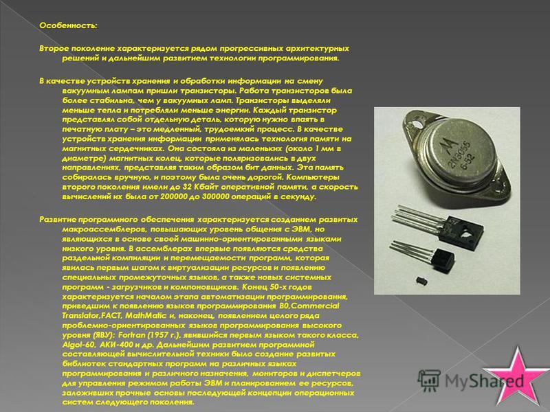 Особенность: Второе поколение характеризуется рядом прогрессивных архитектурных решений и дальнейшим развитием технологии программирования. В качестве устройств хранения и обработки информации на смену вакуумным лампам пришли транзисторы. Работа тран
