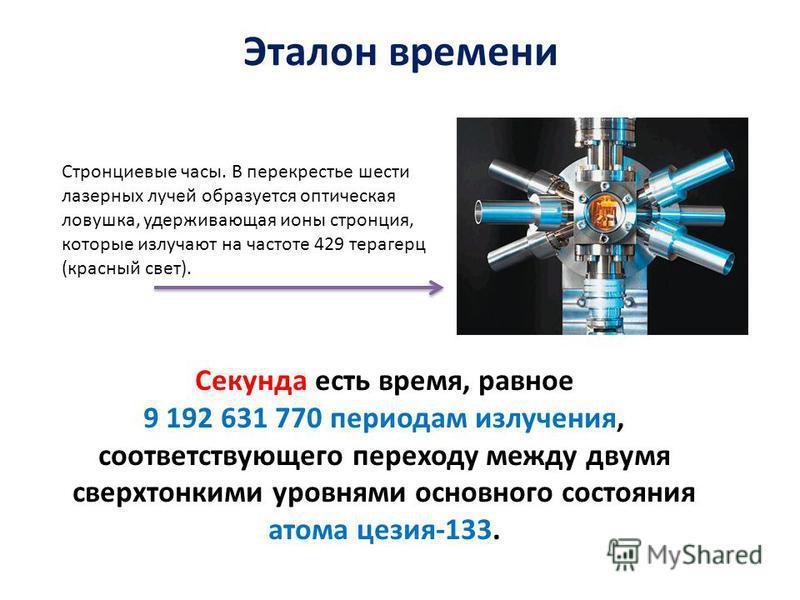 Секунда есть время, равное 9 192 631 770 периодам излучения, соответствующего переходу между двумя сверхтонкими уровнями основного состояния атома цезия-133. Эталон времени Стронциевые часы. В перекрестье шести лазерных лучей образуется оптическая ло