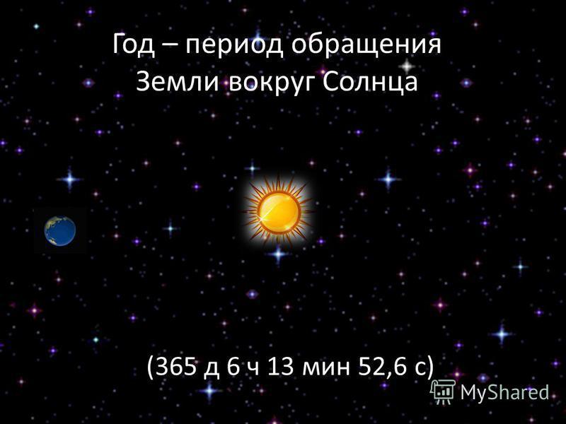 Год – период обращения Земли вокруг Солнца (365 д 6 ч 13 мин 52,6 с)