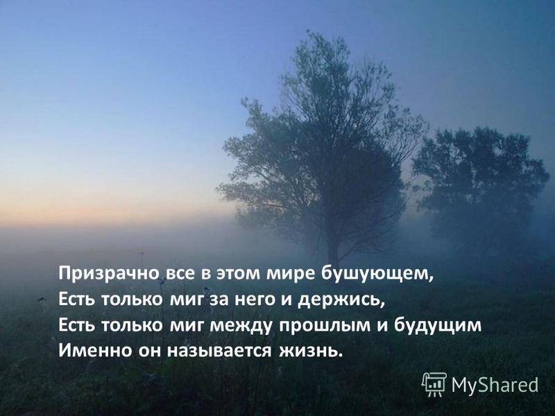 Призрачно все в этом мире бушующем, Есть только миг за него и держись, Есть только миг между прошлым и будущим Именно он называется жизнь.