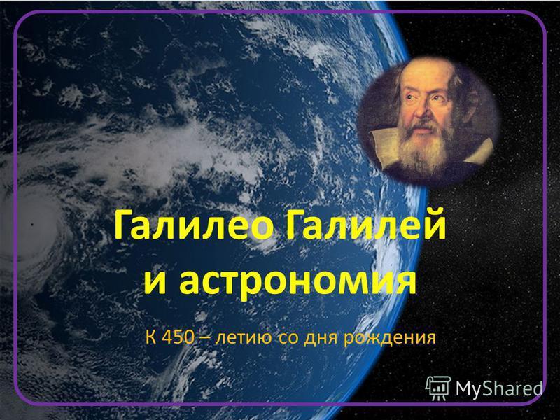 К 450 – летию со дня рождения Галилео Галилей и астрономия