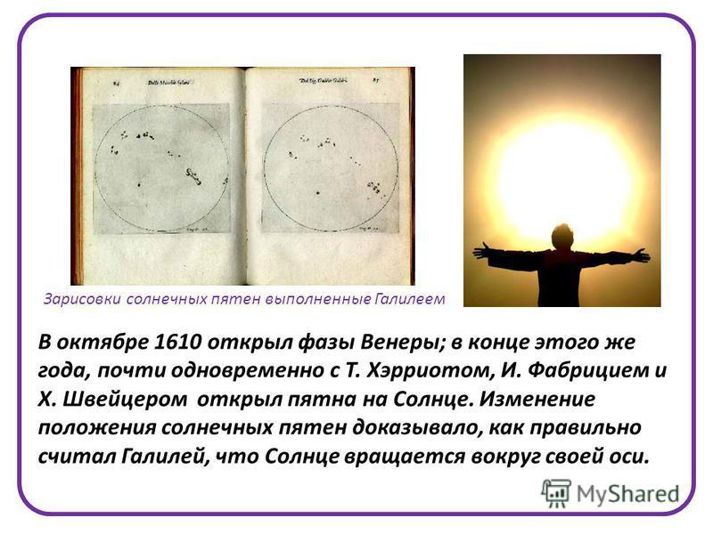 В октябре 1610 открыл фазы Венеры; в конце этого же года, почти одновременно с Т. Хэрриотом, И. Фабрицием и Х. Швейцером открыл пятна на Солнце. Изменение положения солнечных пятен доказывало, как правильно считал Галилей, что Солнце вращается вокруг