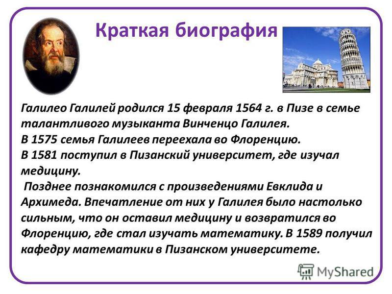 Галилео Галилей родился 15 февраля 1564 г. в Пизе в семье талантливого музыканта Винченцо Галилея. В 1575 семья Галилеев переехала во Флоренцию. В 1581 поступил в Пизанский университет, где изучал медицину. Позднее познакомился с произведениями Евкли