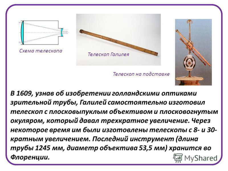 В 1609, узнав об изобретении голландскими оптиками зрительной трубы, Галилей самостоятельно изготовил телескоп с плосковыпуклым объективом и плосковогнутым окуляром, который давал трехкратное увеличение. Через некоторое время им были изготовлены теле
