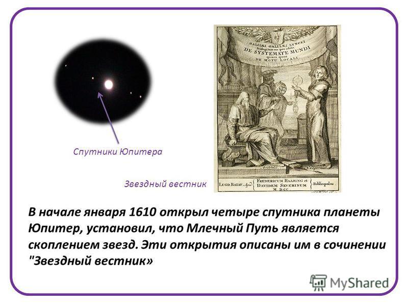 В начале января 1610 открыл четыре спутника планеты Юпитер, установил, что Млечный Путь является скоплением звезд. Эти открытия описаны им в сочинении Звездный вестник» Звездный вестник Спутники Юпитера