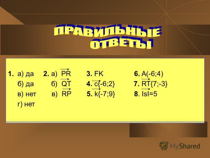 1. а) да 2. а) PR 3. FK 6. A(-6;4) б) да б) QT 4. c{-6;2} 7. RT{7;-3} в) нет в) RP 5. k{-7;9} 8. ISI=5 г) нет 1. а) да 2. а) PR 3. FK 6. A(-6;4) б) да б) QT 4. c{-6;2} 7. RT{7;-3} в) нет в) RP 5. k{-7;9} 8. ISI=5 г) нет 1. а) да 2. а) PR 3. FK 6. A(-