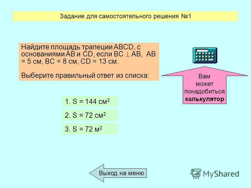 Задание для самостоятельного решения 1 Выход на меню Вам может понадобиться калькулятор Найдите площадь трапеции ABCD, с основаниями AB и CD, если BC AB, AB = 5 см, BC = 8 см, CD = 13 см. Выберите правильный ответ из списка: 1. S = 144 см 2. S = 72 с