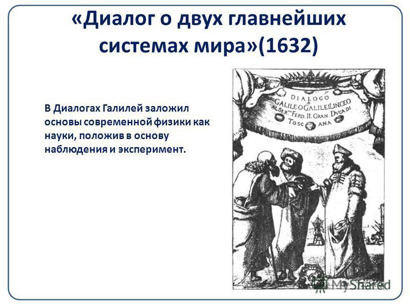 «Диалог о двух главнейших системах мира»(1632) В Диалогах Галилей заложил основы современной физики как науки, положив в основу наблюдения и эксперимент.