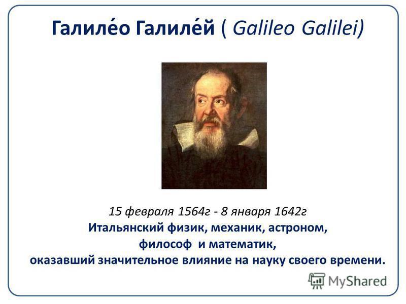 Галиле́о Галиле́й ( Galileo Galilei) 15 февраля 1564 г - 8 января 1642 г Итальянский физик, механик, астроном, философ и математик, оказавший значительное влияние на науку своего времени.