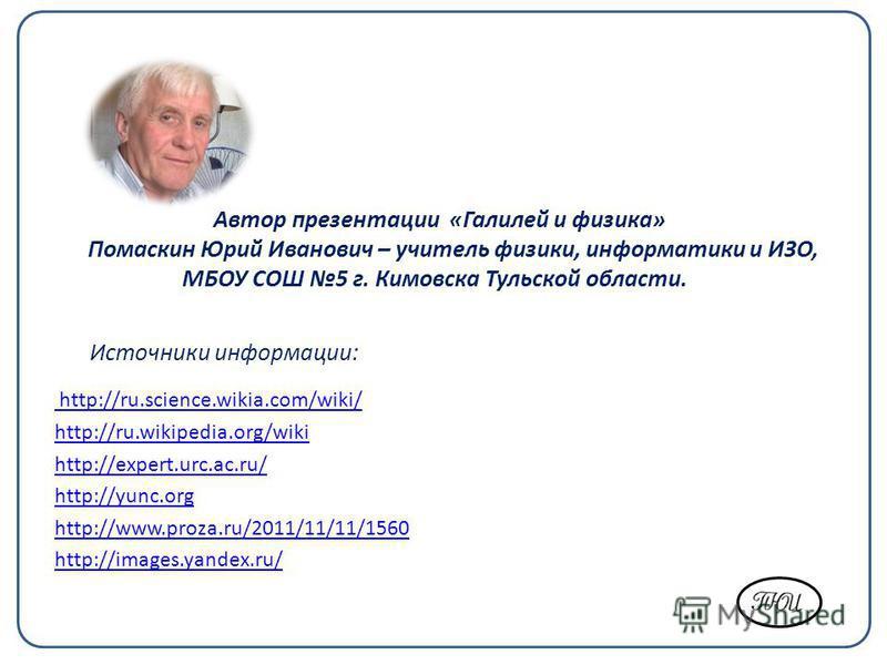 http://ru.science.wikia.com/wiki/ http://ru.wikipedia.org/wiki http://expert.urc.ac.ru/ http://yunc.org http://www.proza.ru/2011/11/11/1560 http://images.yandex.ru/ Автор презентации «Галилей и физика» Помаскин Юрий Иванович – учитель физики, информа