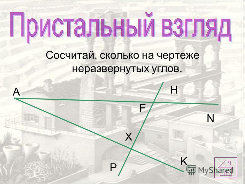 Сосчитай, сколько на чертеже неразвернутых углов. F X А H N K P