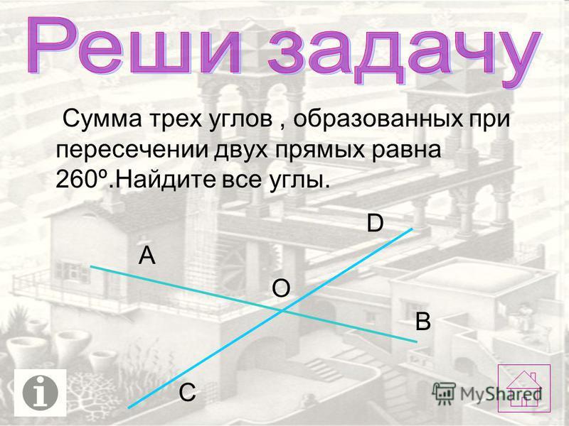 Сумма трех углов, образованных при пересечении двух прямых равна 260º.Найдите все углы. А С D O B