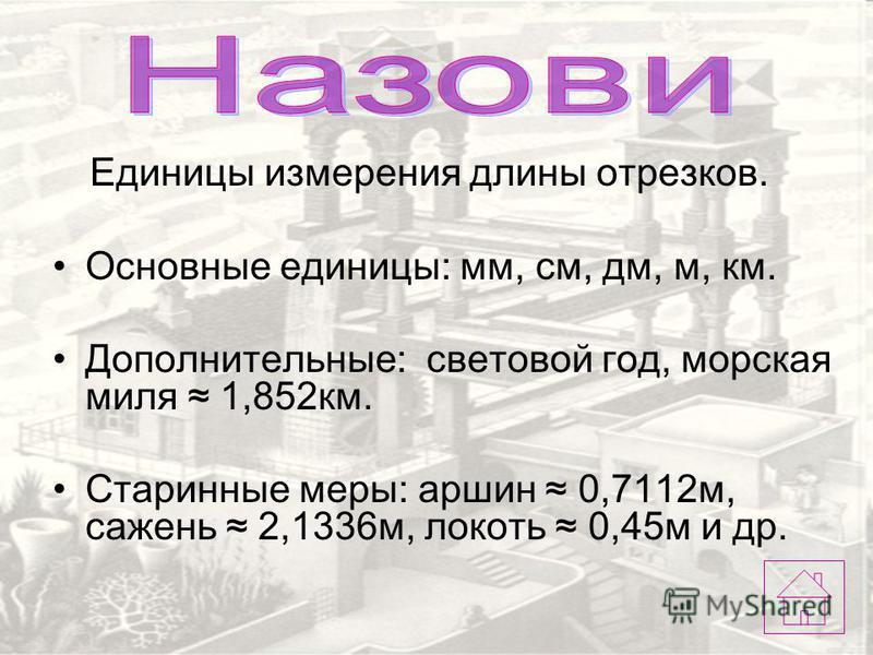 Единицы измерения длины отрезков. Основные единицы: мм, см, дм, м, км. Дополнительные: световой год, морская миля 1,852 км. Старинные меры: аршин 0,7112 м, сажень 2,1336 м, локоть 0,45 м и др.