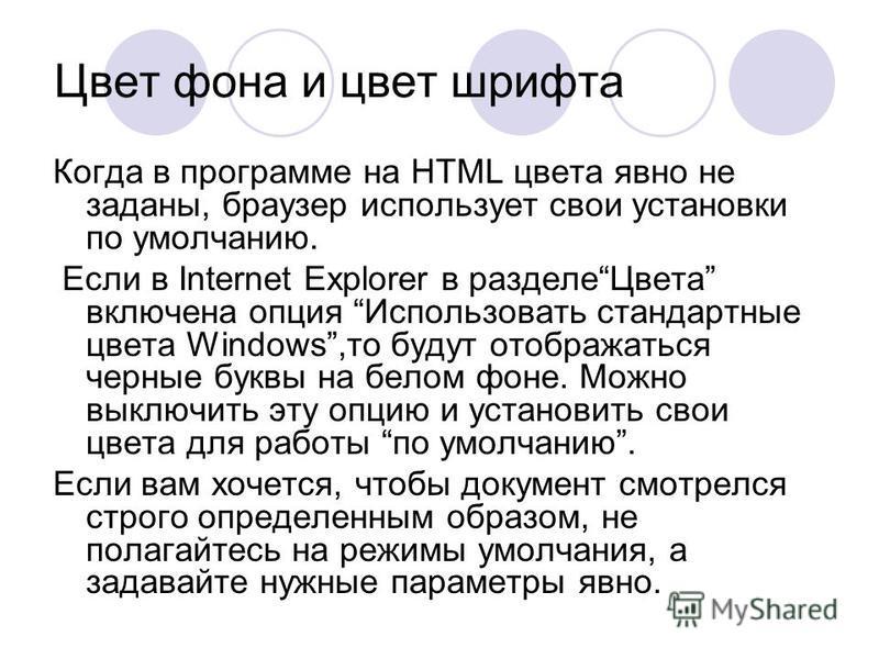 Цвет фона и цвет шрифта Когда в программе на HTML цвета явно не заданы, браузер использует свои установки по умолчанию. Если в Internet Explorer в разделе Цвета включена опция Использовать стандартные цвета Windows,то будут отображаться черные буквы