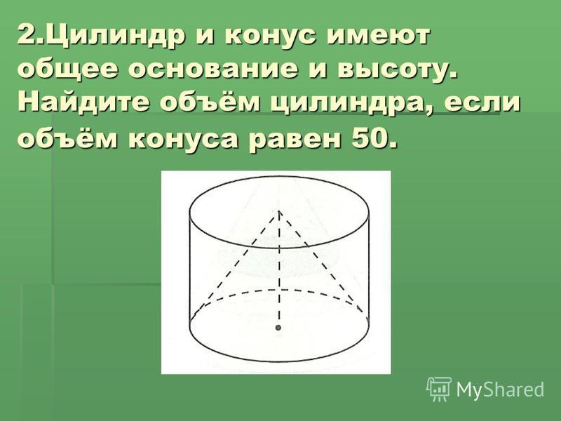 2. Цилиндр и конус имеют общее основание и высоту. Найдите объём цилиндра, если объём конуса равен 50.