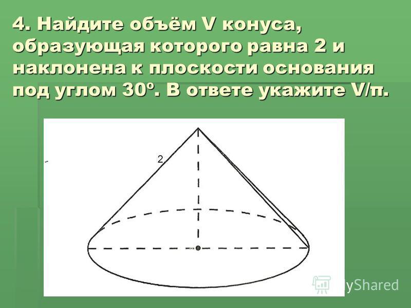 4. Найдите объём V конуса, образующая которого равна 2 и наклонена к плоскости основания под углом 30º. В ответе укажите V/π. 2