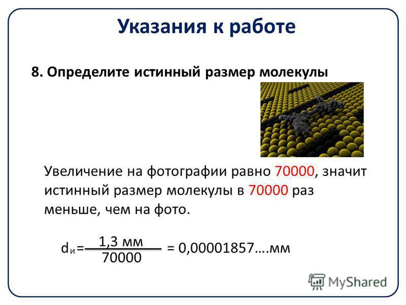 Указания к работе Увеличение на фотографии равно 70000, значит истинный размер молекулы в 70000 раз меньше, чем на фото. 8. Определите истинный размер молекулы d = = 0,00001857….мм 1,3 мм 70000 и