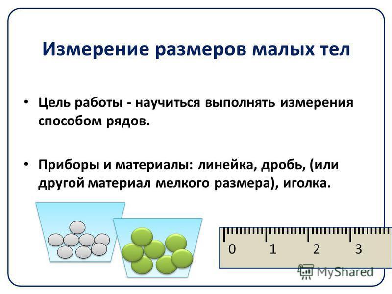 Измерение размеров малых тел Цель работы - научиться выполнять измерения способом рядов. Приборы и материалы: линейка, дробь, (или другой материал мелкого размера), иголка. 0123