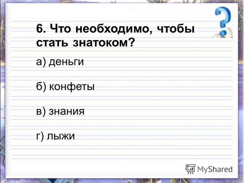 6. Что необходимо, чтобы стать знатоком? а) деньги б) конфеты в) знания г) лыжи