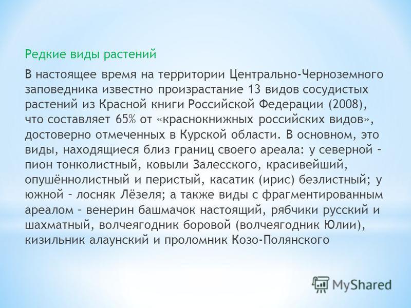 Редкие виды растений В настоящее время на территории Центрально-Черноземного заповедника известно произрастание 13 видов сосудистых растений из Красной книги Российской Федерации (2008), что составляет 65% от «краснокнижных российских видов», достове