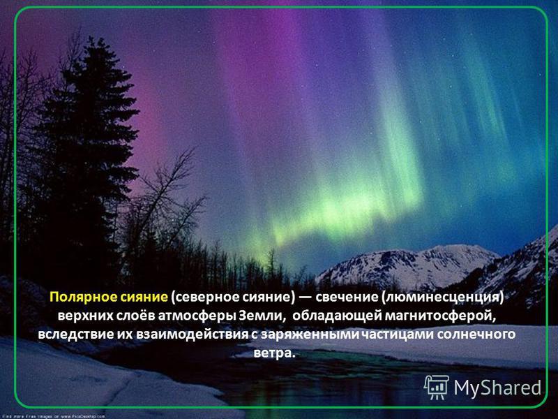 Полярное сияние (северное сияние) свечение (люминесценция) верхних слоёв атмосферы Земли, обладающей магнитосферой, вследствие их взаимодействия с заряженными частицами солнечного ветра..