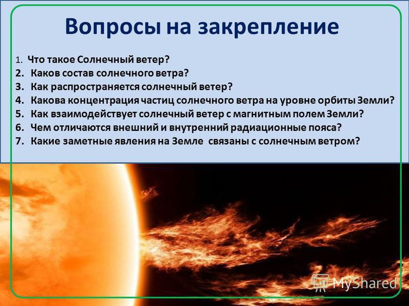 Вопросы на закрепление 1. Что такое Солнечный ветер? 2. Каков состав солнечного ветра? 3. Как распространяется солнечный ветер? 4. Какова концентрация частиц солнечного ветра на уровне орбиты Земли? 5. Как взаимодействует солнечный ветер с магнитным