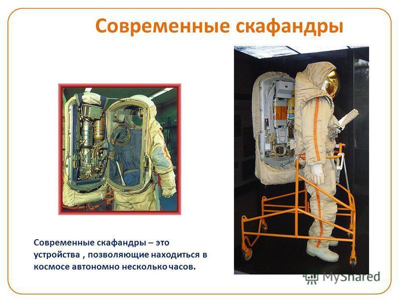 Современные скафандры Современные скафандры – это устройства, позволяющие находиться в космосе автономно несколько часов.
