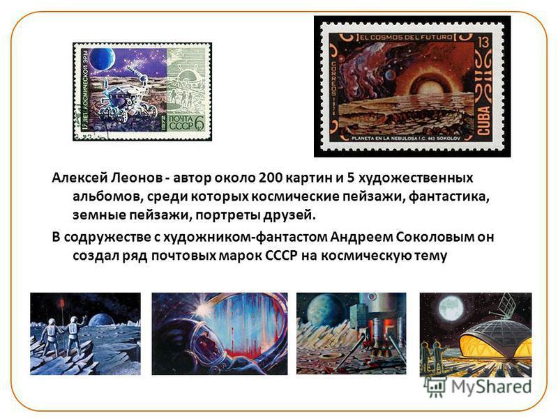 Алексей Леонов - автор около 200 картин и 5 художественных альбомов, среди которых космические пейзажи, фантастика, земные пейзажи, портреты друзей. В содружестве с художником-фантастом Андреем Соколовым он создал ряд почтовых марок СССР на космическ