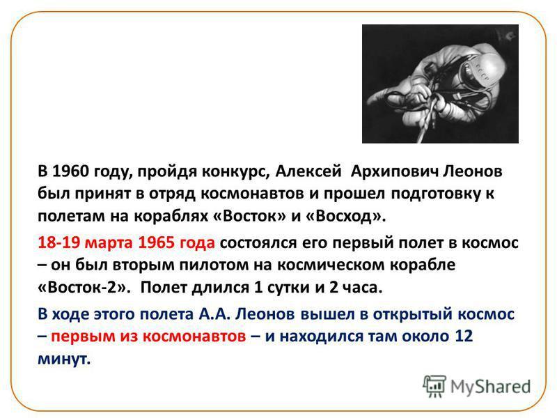 В 1960 году, пройдя конкурс, Алексей Архипович Леонов был принят в отряд космонавтов и прошел подготовку к полетам на кораблях «Восток» и «Восход». 18-19 марта 1965 года состоялся его первый полет в космос – он был вторым пилотом на космическом кораб