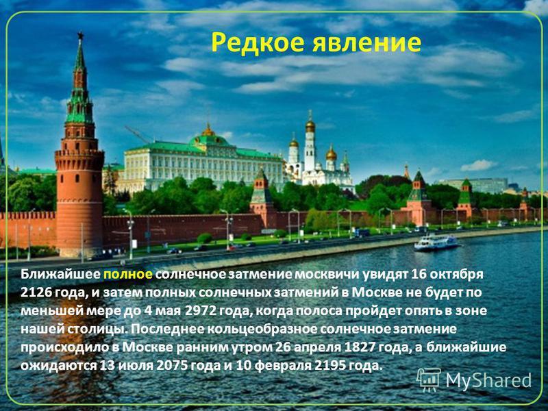 Ближайшее полное солнечное затмение москвичи увидят 16 октября 2126 года, и затем полных солнечных затмений в Москве не будет по меньшей мере до 4 мая 2972 года, когда полоса пройдет опять в зоне нашей столицы. Последнее кольцеобразное солнечное затм