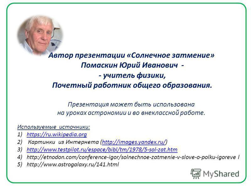 Автор презентации «Солнечное затмение» Помаскин Юрий Иванович - - учитель физики, Почетный работник общего образования. Презентация может быть использована на уроках астрономии и во внеклассной работе. Используемые источники: 1)https://ru.wikipedia.o