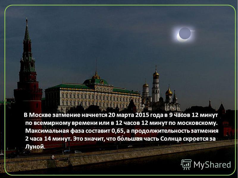 В Москве затмение начнется 20 марта 2015 года в 9 часов 12 минут по всемирному времени или в 12 часов 12 минут по московскому. Максимальная фаза составит 0,65, а продолжительность затмения 2 часа 14 минут. Это значит, что бо́льшая часть Солнца скроет
