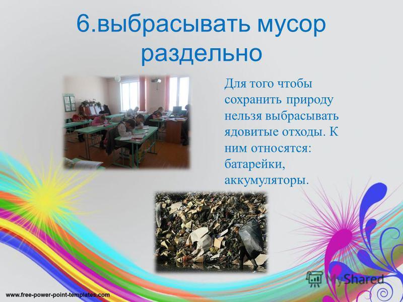 6. выбрасывать мусор раздельно Для того чтобы сохранить природу нельзя выбрасывать ядовитые отходы. К ним относятся: батарейки, аккумуляторы.