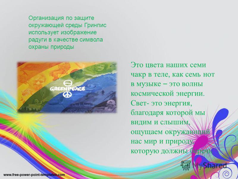 Организация по защите окружающей среды Гринпис использует изображение радуги в качестве символа охраны природы Это цвета наших семи чакр в теле, как семь нот в музыке – это волны космической энергии. Свет- это энергия, благодаря которой мы видим и сл