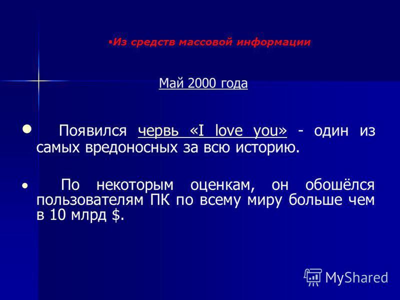Май 2000 года Появился червь «I love you» - один из самых вредоносных за всю историю.червь «I love you» По некоторым оценкам, он обошёлся пользователям ПК по всему миру больше чем в 10 млрд $. Из средств массовой информации