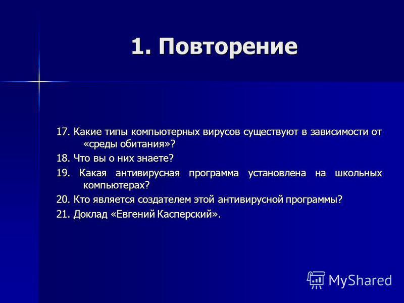 1. Повторение 17. Какие типы компьютерных вирусов существуют в зависимости от «среды обитания»? 18. Что вы о них знаете? 19. Какая антивирусная программа установлена на школьных компьютерах? 20. Кто является создателем этой антивирусной программы? 21