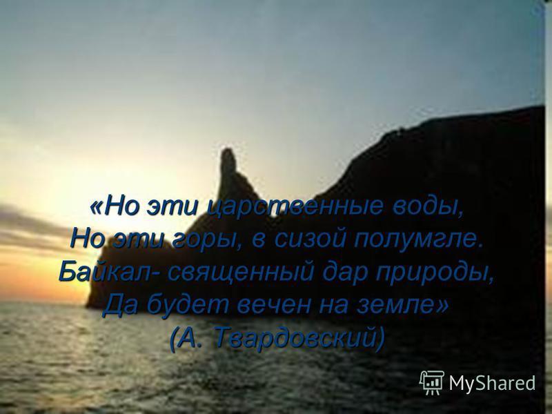 «Но эти царственные воды, Но эти горы, в сизой полумгле. Байкал- священный дар природы, Да будет вечен на земле» (А. Твардовский) «Но эти царственные воды, Но эти горы, в сизой полумгле. Байкал- священный дар природы, Да будет вечен на земле» (А. Тва