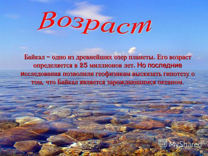 Байкал – одно из древнейших озер планеты. Его возраст определяется в 25 миллионов лет. Но последние исследования позволили геофизикам высказать гипотезу о том, что Байкал является зарождающимся океаном.