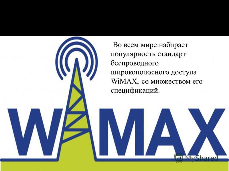 Во всем мире набирает популярность стандарт беспроводного широкополосного доступа WiMAX, со множеством его спецификаций.