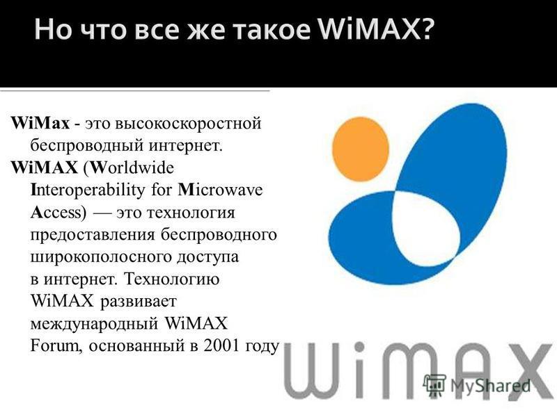 WiMax - это высокоскоростной беспроводный интернет. WiMAX (Worldwide Interoperability for Microwave Access) это технология предоставления беспроводного широкополосного доступа в интернет. Технологию WiMAX развивает международный WiMAX Forum, основанн