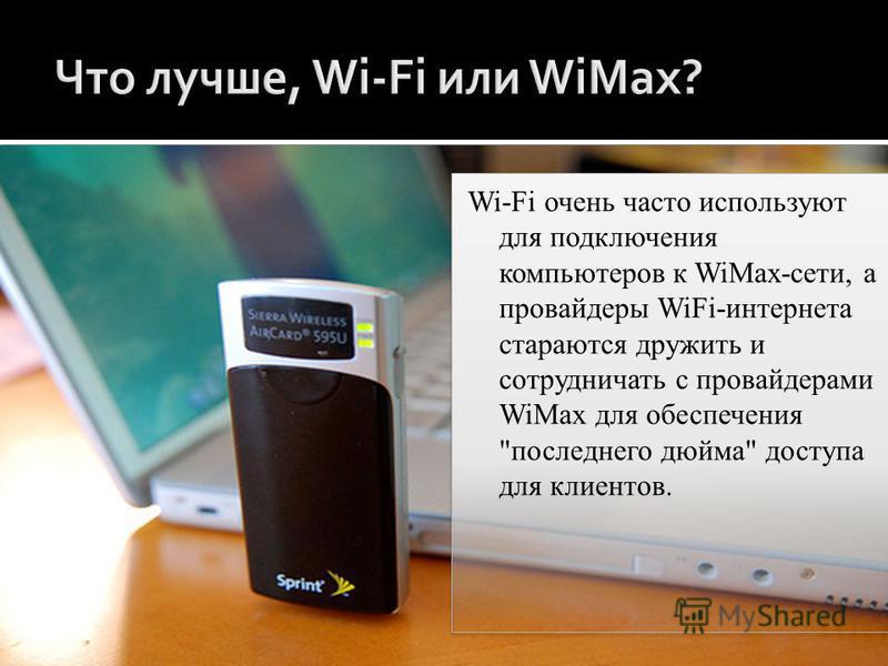 Wi-Fi очень часто используют для подключения компьютеров к WiMax-сети, а провайдеры WiFi-интернета стараются дружить и сотрудничать с провайдерами WiMax для обеспечения последнего дюйма доступа для клиентов.