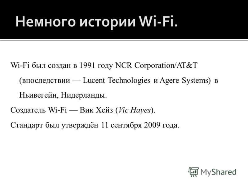 Wi-Fi был создан в 1991 году NCR Corporation/AT&T (впоследствии Lucent Technologies и Agere Systems) в Ньивегейн, Нидерланды. Создатель Wi-Fi Вик Хейз (Vic Hayes). Стандарт был утверждён 11 сентября 2009 года.