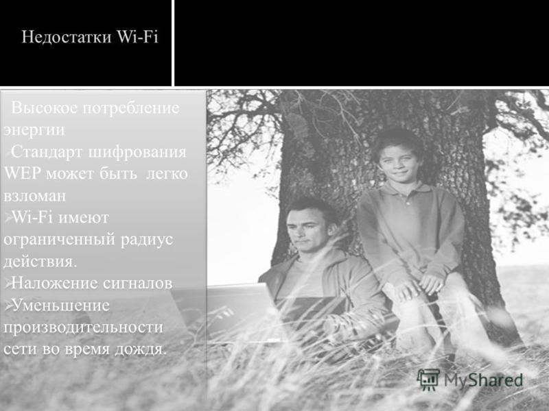 Недостатки Wi-Fi Высокое потребление энергии Стандарт шифрования WEP может быть легко взломан Wi-Fi имеют ограниченный радиус действия. Наложение сигналов Уменьшение производительности сети во время дождя. Высокое потребление энергии Стандарт шифрова