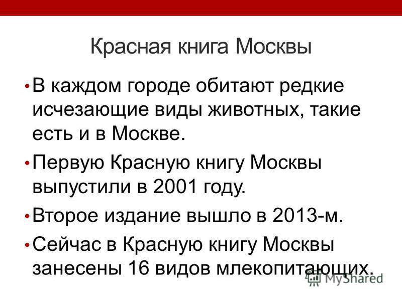 Красная книга Москвы В каждом городе обитают редкие исчезающие виды животных, такие есть и в Москве. Первую Красную книгу Москвы выпустили в 2001 году. Второе издание вышло в 2013-м. Сейчас в Красную книгу Москвы занесены 16 видов млекопитающих.