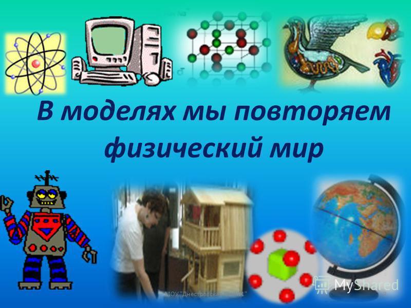 В моделях мы повторяем физический мир 2МОУ Днестровская СШ1